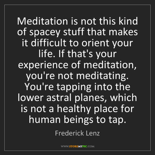 Frederick Lenz: Meditation is not this kind of spacey stuff that makes...