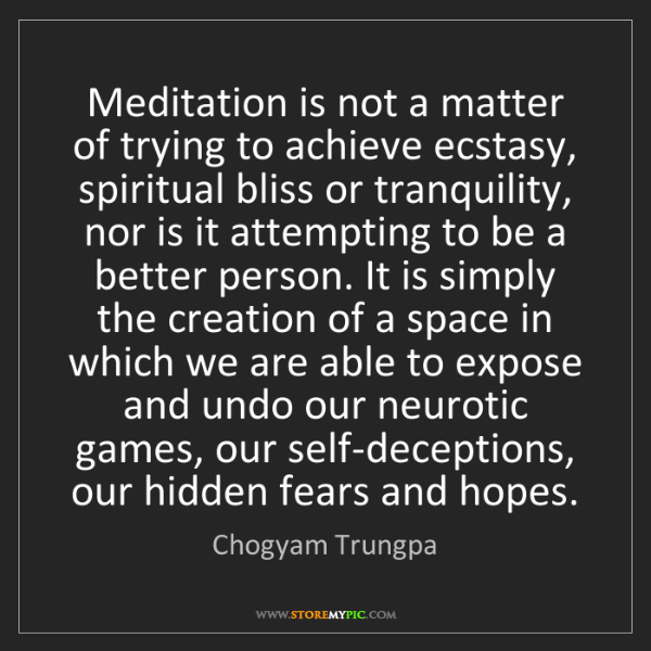 Chogyam Trungpa: Meditation is not a matter of trying to achieve ecstasy,...