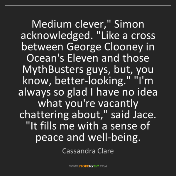 "Cassandra Clare: Medium clever,"" Simon acknowledged. ""Like a cross between..."