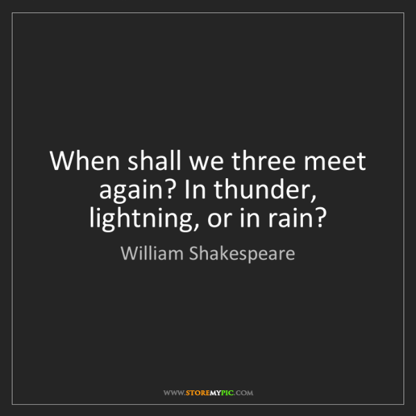 William Shakespeare: When shall we three meet again? In thunder, lightning,...