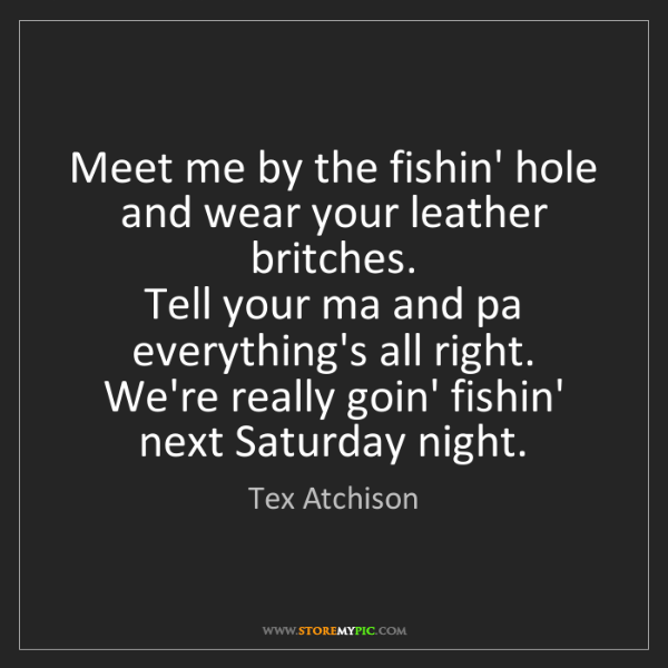 Tex Atchison: Meet me by the fishin' hole and wear your leather britches....