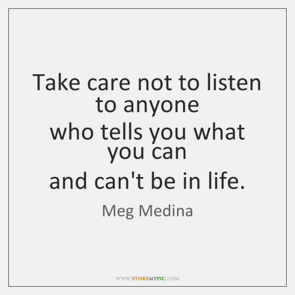Take care not to listen to anyone   who tells you what you ...