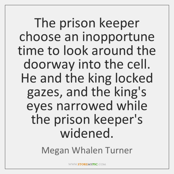 The prison keeper choose an inopportune time to look around the doorway ...
