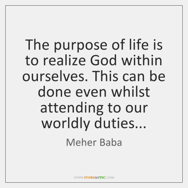 The purpose of life is to realize God within ourselves. This can ...