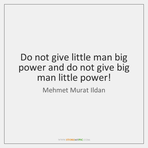 Do not give little man big power and do not give big ...