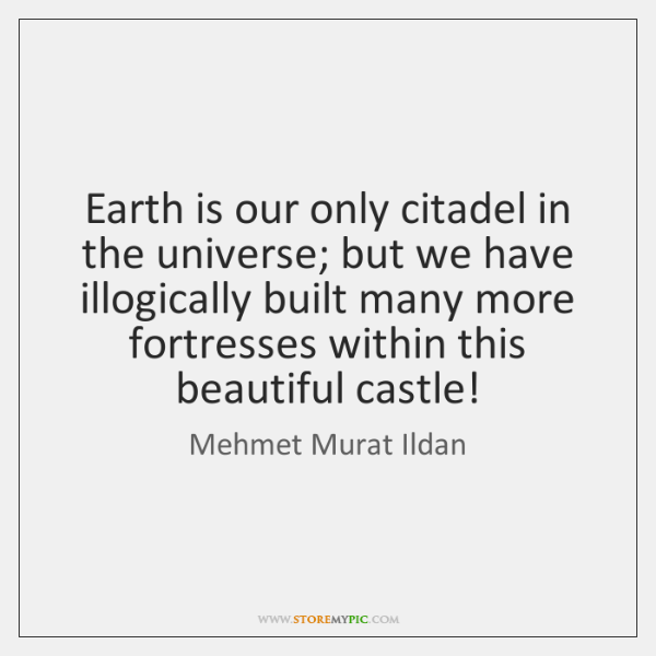 Earth is our only citadel in the universe; but we have illogically ...