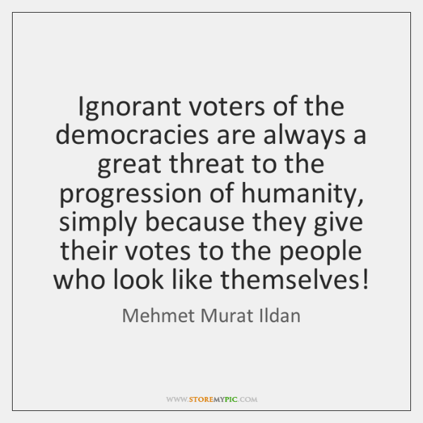 Ignorant voters of the democracies are always a great threat to the ...