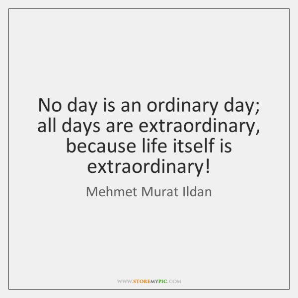 No day is an ordinary day; all days are extraordinary, because life ...