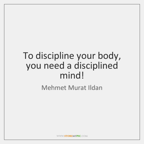 To discipline your body, you need a disciplined mind!
