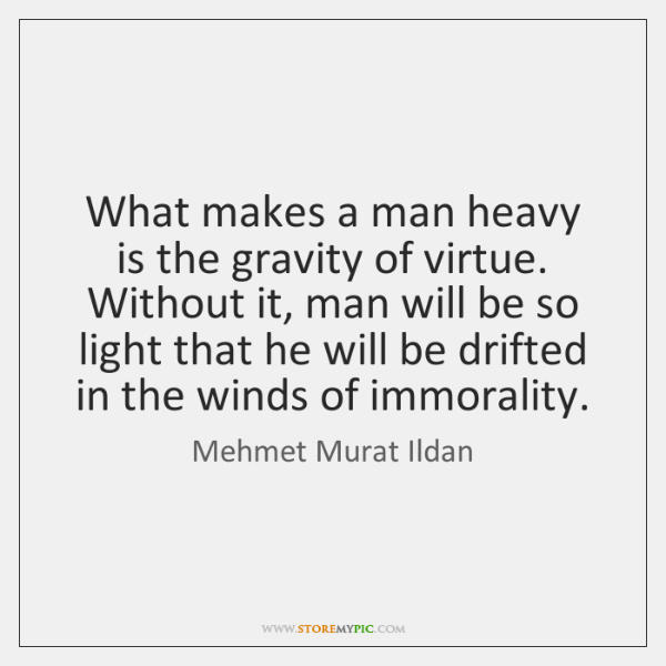 What makes a man heavy is the gravity of virtue. Without it, ...
