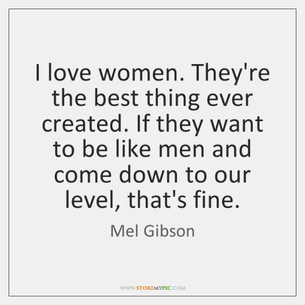 I love women. They're the best thing ever created. If they want ...