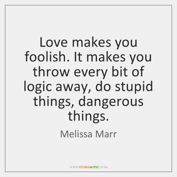 Love makes you foolish. It makes you throw every bit of logic ...