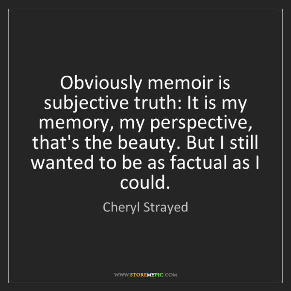Cheryl Strayed: Obviously memoir is subjective truth: It is my memory,...
