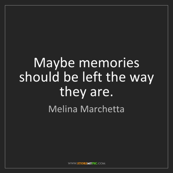 Melina Marchetta: Maybe memories should be left the way they are.