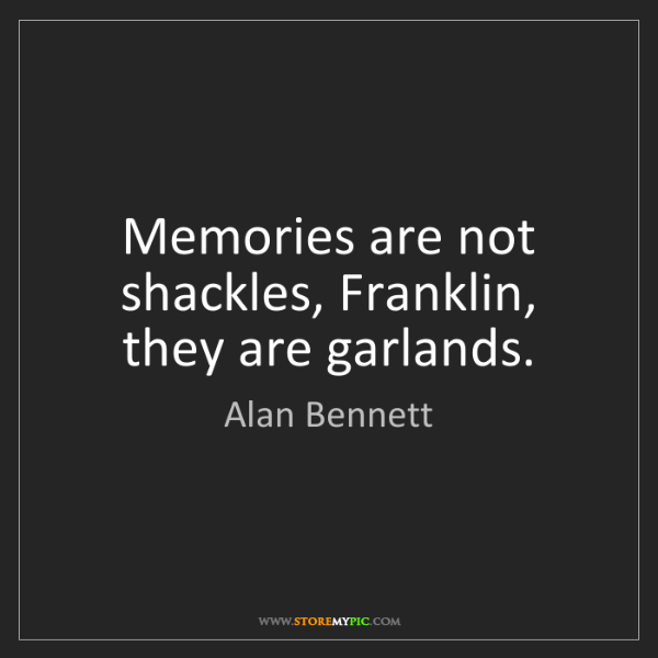 Alan Bennett: Memories are not shackles, Franklin, they are garlands.