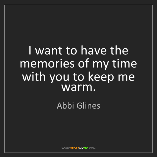 Abbi Glines: I want to have the memories of my time with you to keep...