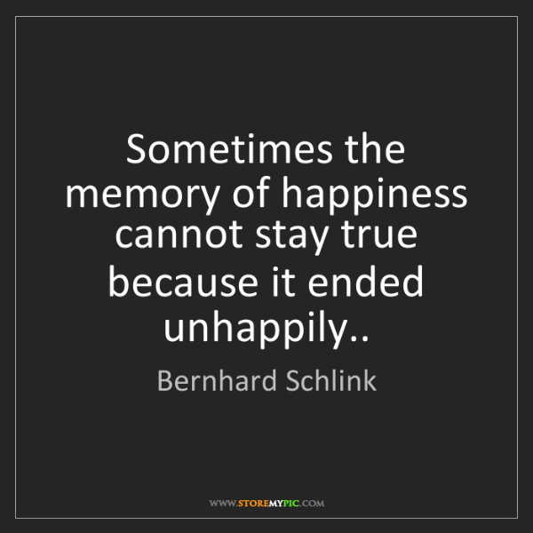 Bernhard Schlink: Sometimes the memory of happiness cannot stay true because...