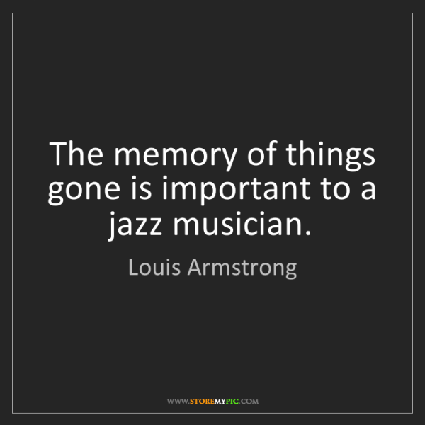 Louis Armstrong: The memory of things gone is important to a jazz musician.