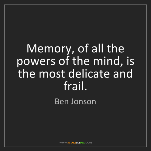 Ben Jonson: Memory, of all the powers of the mind, is the most delicate...