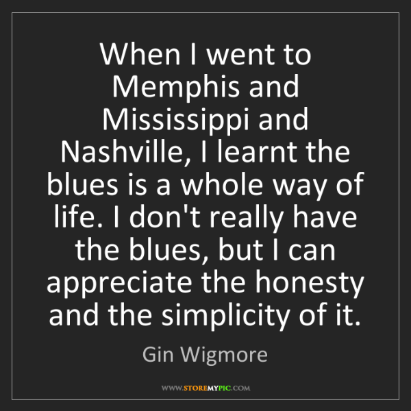 Gin Wigmore: When I went to Memphis and Mississippi and Nashville,...