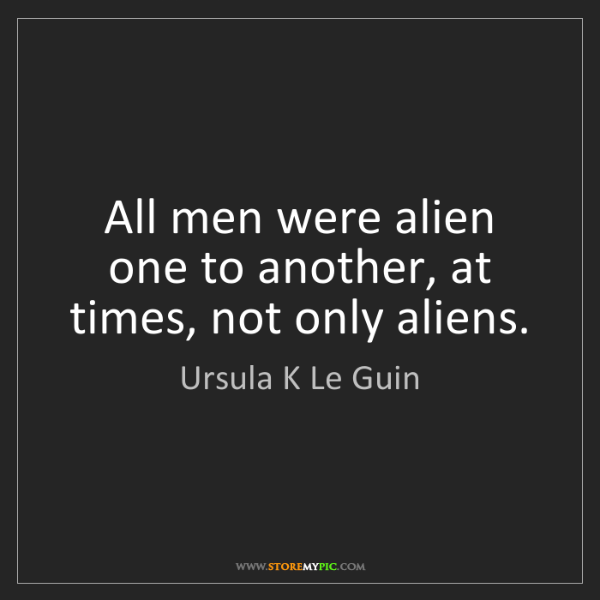 Ursula K Le Guin: All men were alien one to another, at times, not only...