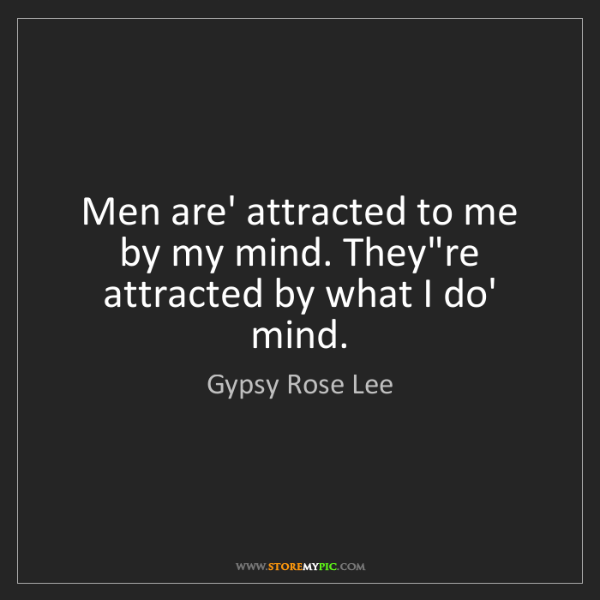 Gypsy Rose Lee: Men are' attracted to me by my mind. They're attracted...
