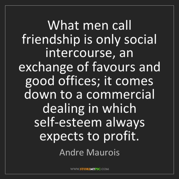 Andre Maurois: What men call friendship is only social intercourse,...