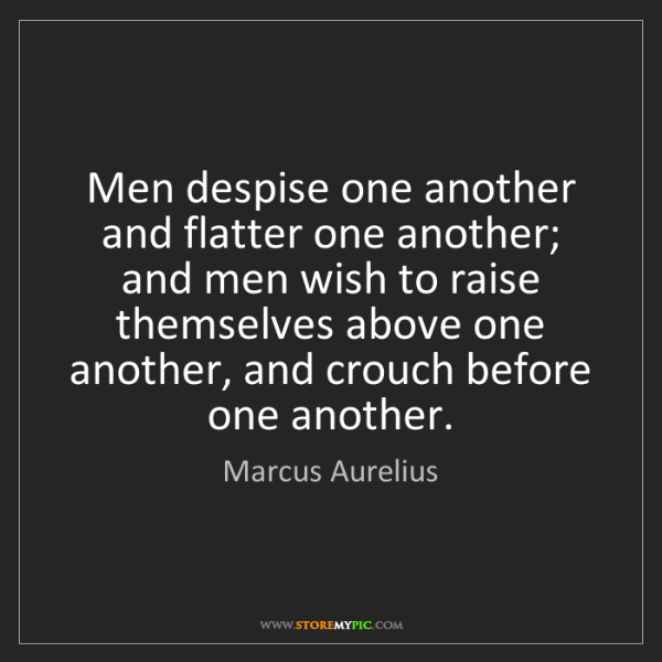 Marcus Aurelius: Men despise one another and flatter one another; and...