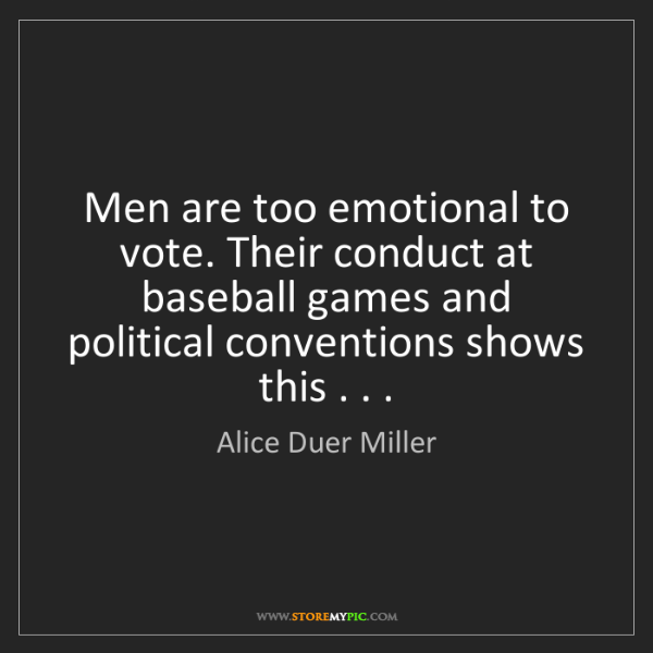 Alice Duer Miller: Men are too emotional to vote. Their conduct at baseball...