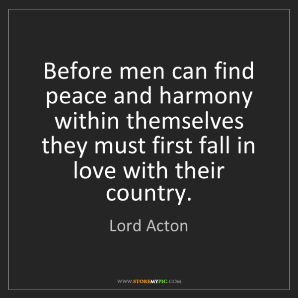 Lord Acton: Before men can find peace and harmony within themselves...