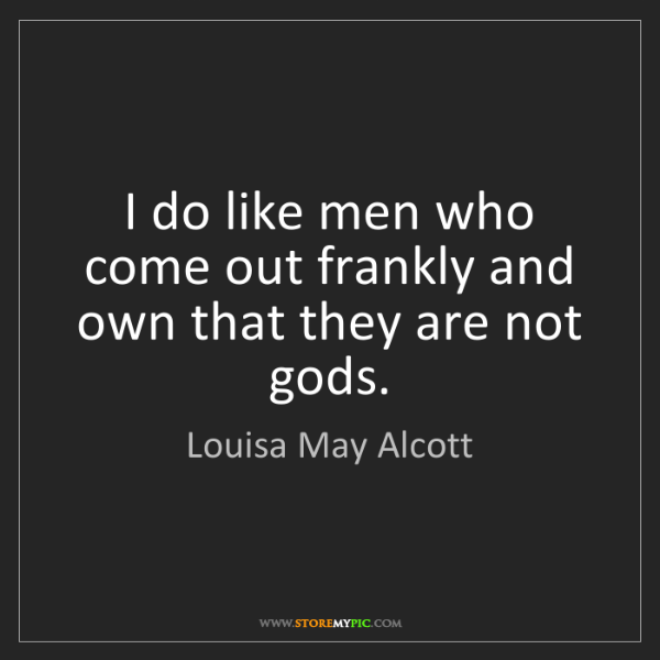 Louisa May Alcott: I do like men who come out frankly and own that they...