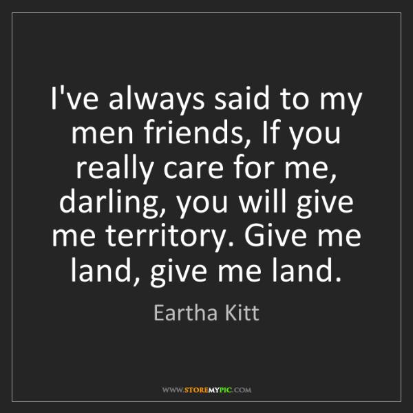 Eartha Kitt: I've always said to my men friends, If you really care...