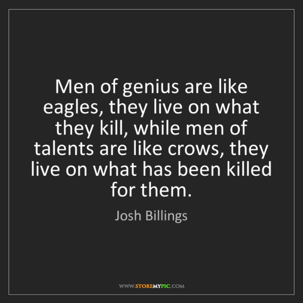 Josh Billings: Men of genius are like eagles, they live on what they...