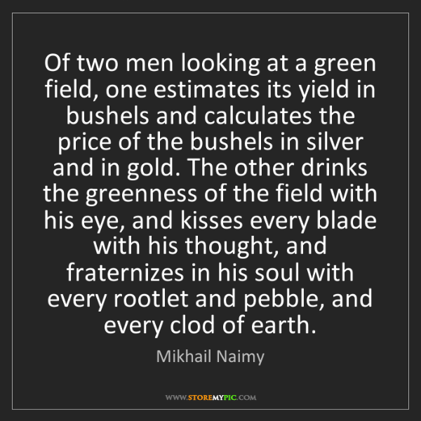 Mikhail Naimy: Of two men looking at a green field, one estimates its...