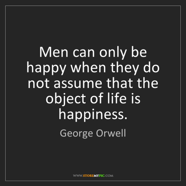 George Orwell: Men can only be happy when they do not assume that the...