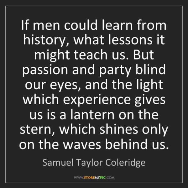 Samuel Taylor Coleridge: If men could learn from history, what lessons it might...