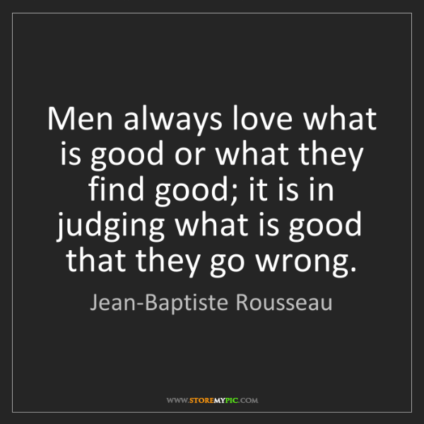 Jean-Baptiste Rousseau: Men always love what is good or what they find good;...