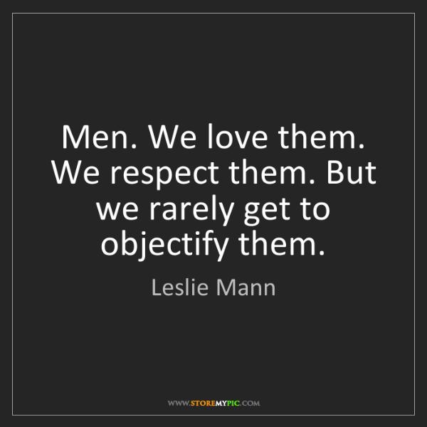 Leslie Mann: Men. We love them. We respect them. But we rarely get...