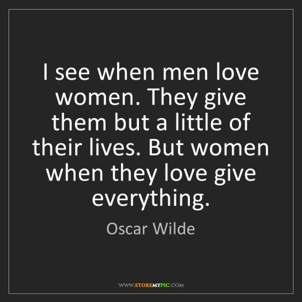 Oscar Wilde: I see when men love women. They give them but a little...