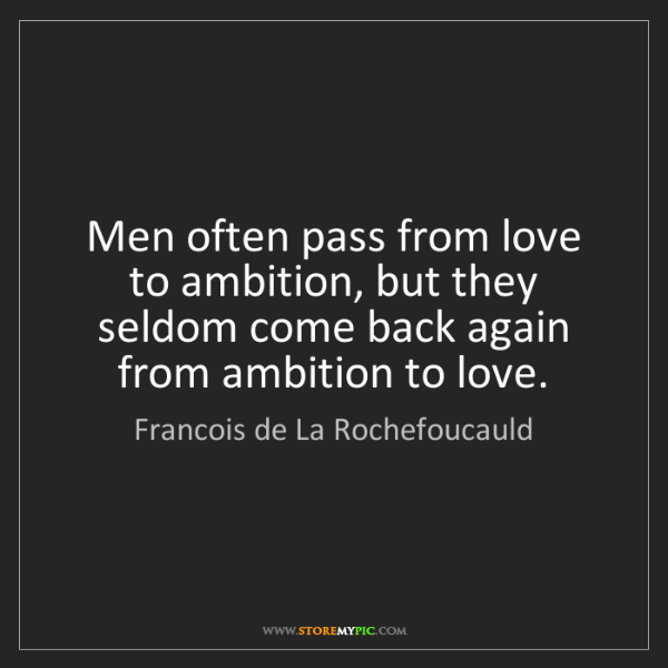 Francois de La Rochefoucauld: Men often pass from love to ambition, but they seldom...