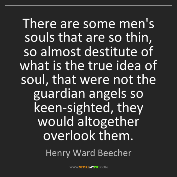 Henry Ward Beecher: There are some men's souls that are so thin, so almost...