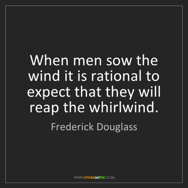 Frederick Douglass: When men sow the wind it is rational to expect that they...