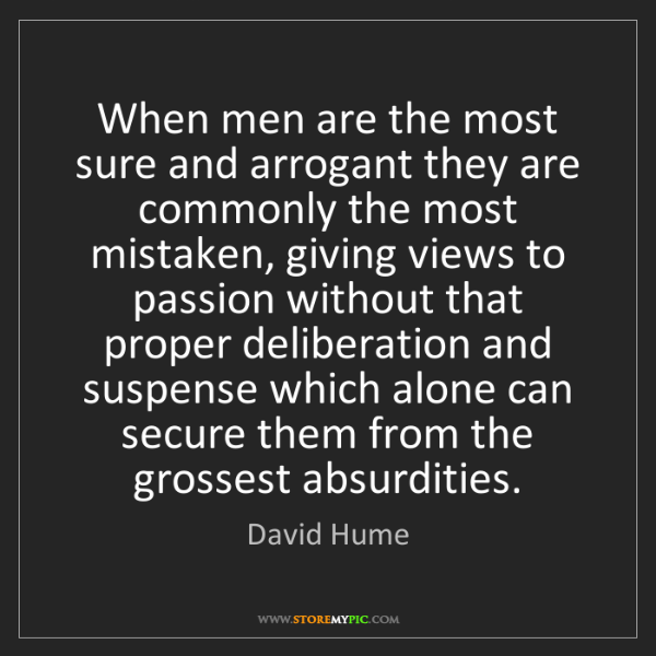 David Hume: When men are the most sure and arrogant they are commonly...