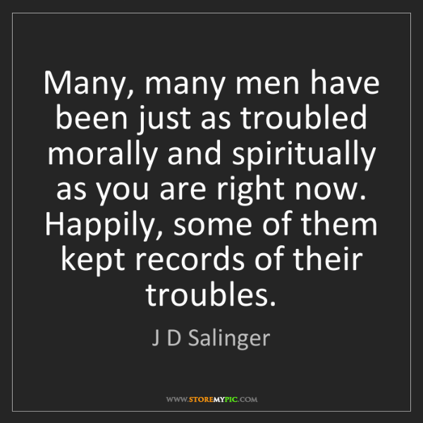 J D Salinger: Many, many men have been just as troubled morally and...