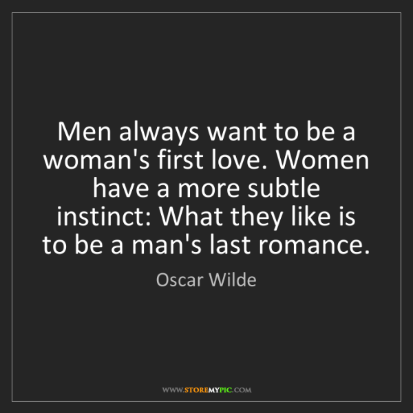 Oscar Wilde: Men always want to be a woman's first love. Women have...