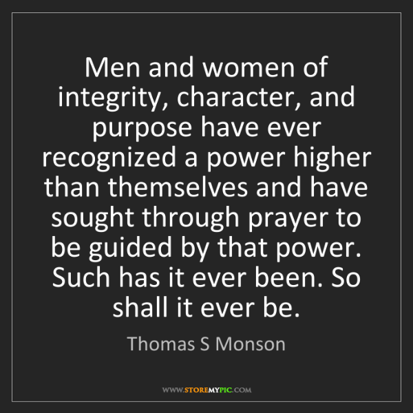 Thomas S Monson: Men and women of integrity, character, and purpose have...