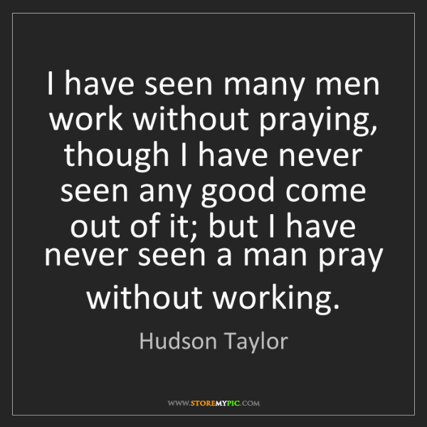 Hudson Taylor: I have seen many men work without praying, though I have...