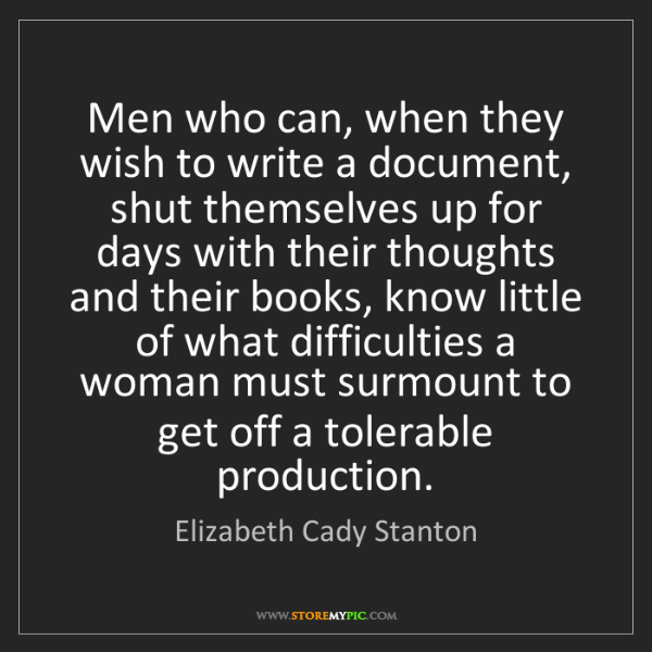 Elizabeth Cady Stanton: Men who can, when they wish to write a document, shut...