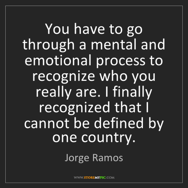 Jorge Ramos: You have to go through a mental and emotional process...