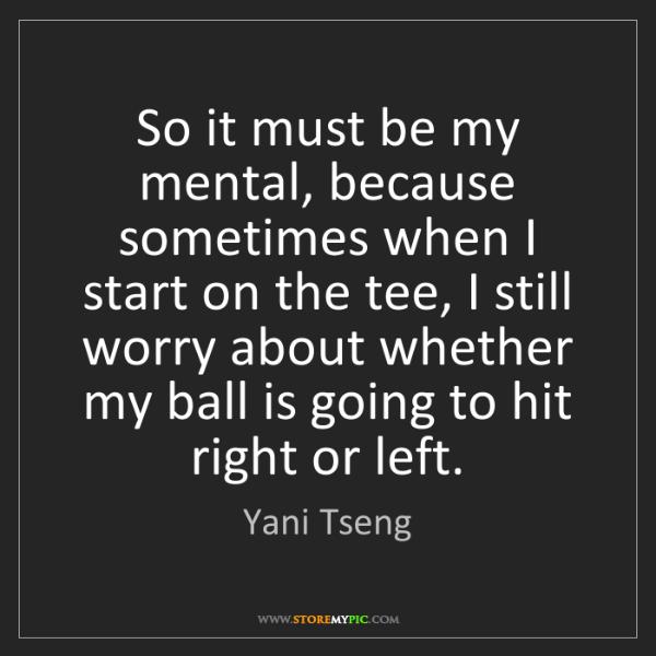 Yani Tseng: So it must be my mental, because sometimes when I start...